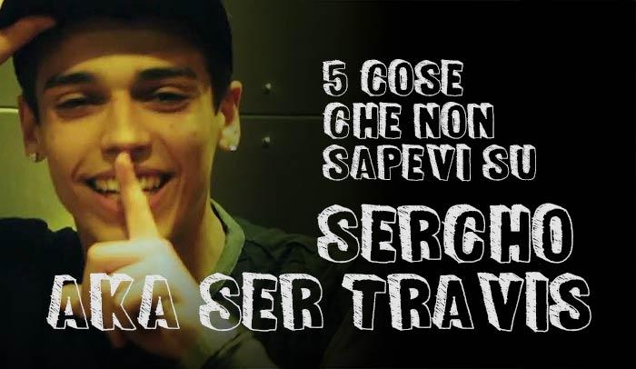 5 cose che non sapevi su Sercho Aka Ser Travis