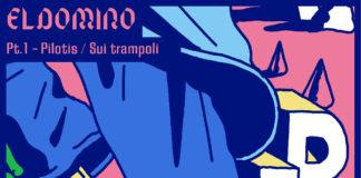 """""""Pt.1 Pilotis / Sui Trampoli"""": fuori ora il nuovo singolo di ElDomino"""